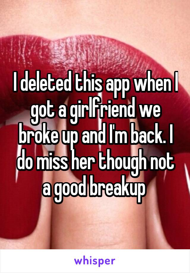 I deleted this app when I got a girlfriend we broke up and I'm back. I do miss her though not a good breakup