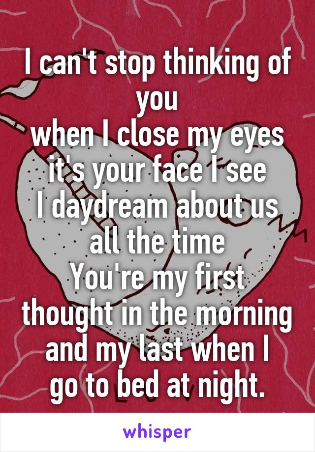 I can't stop thinking of you when I close my eyes it's your face I see I daydream about us all the time You're my first thought in the morning and my last when I go to bed at night.