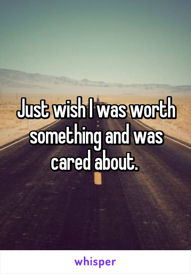 Just wish I was worth something and was cared about.