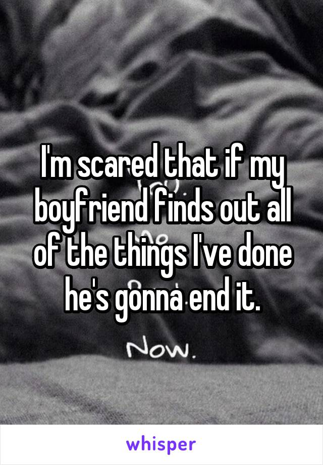 I'm scared that if my boyfriend finds out all of the things I've done he's gonna end it.