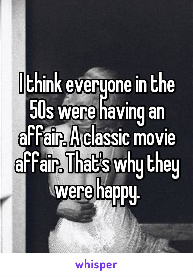 I think everyone in the 50s were having an affair. A classic movie affair. That's why they were happy.