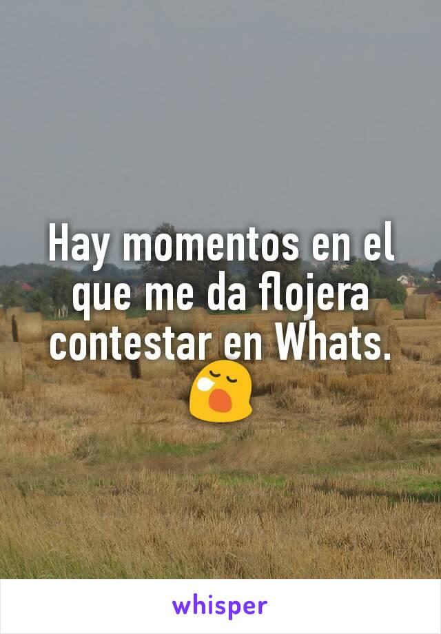 Hay momentos en el que me da flojera contestar en Whats. 😪