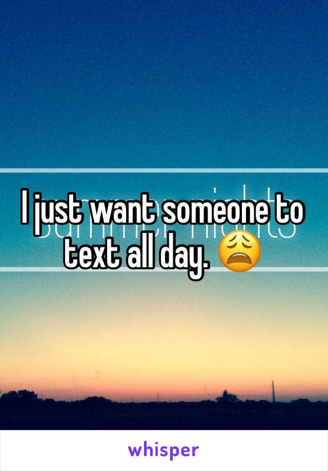 I just want someone to text all day. 😩