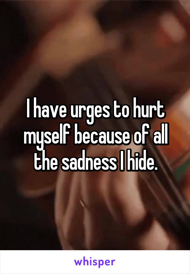 I have urges to hurt myself because of all the sadness I hide.