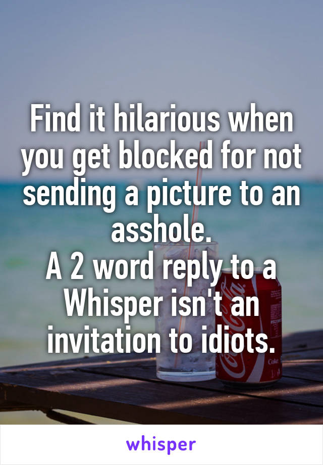 Find it hilarious when you get blocked for not sending a picture to an asshole. A 2 word reply to a Whisper isn't an invitation to idiots.