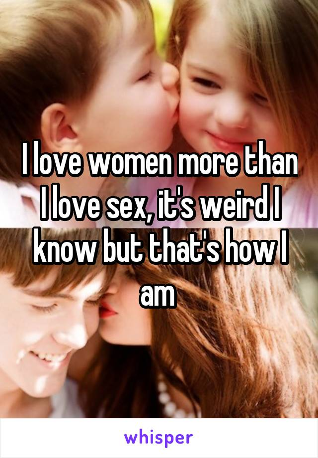 I love women more than I love sex, it's weird I know but that's how I am