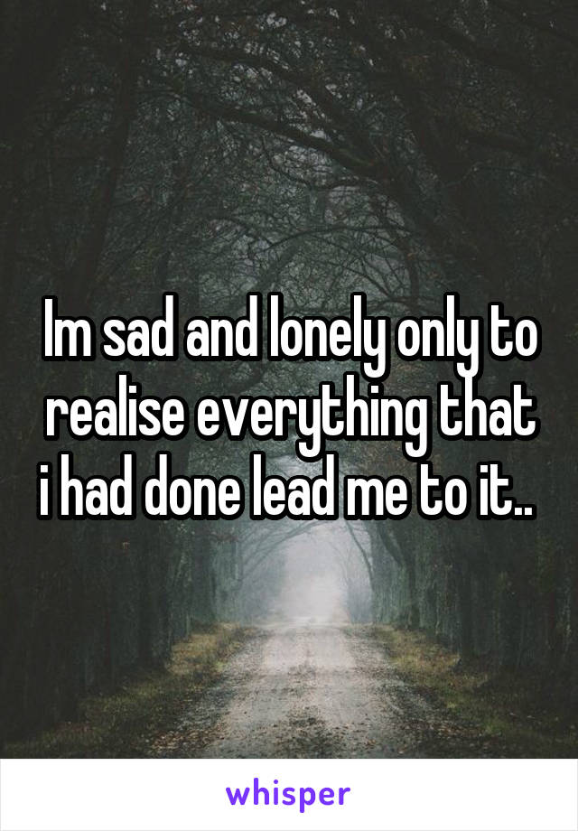 Im sad and lonely only to realise everything that i had done lead me to it..