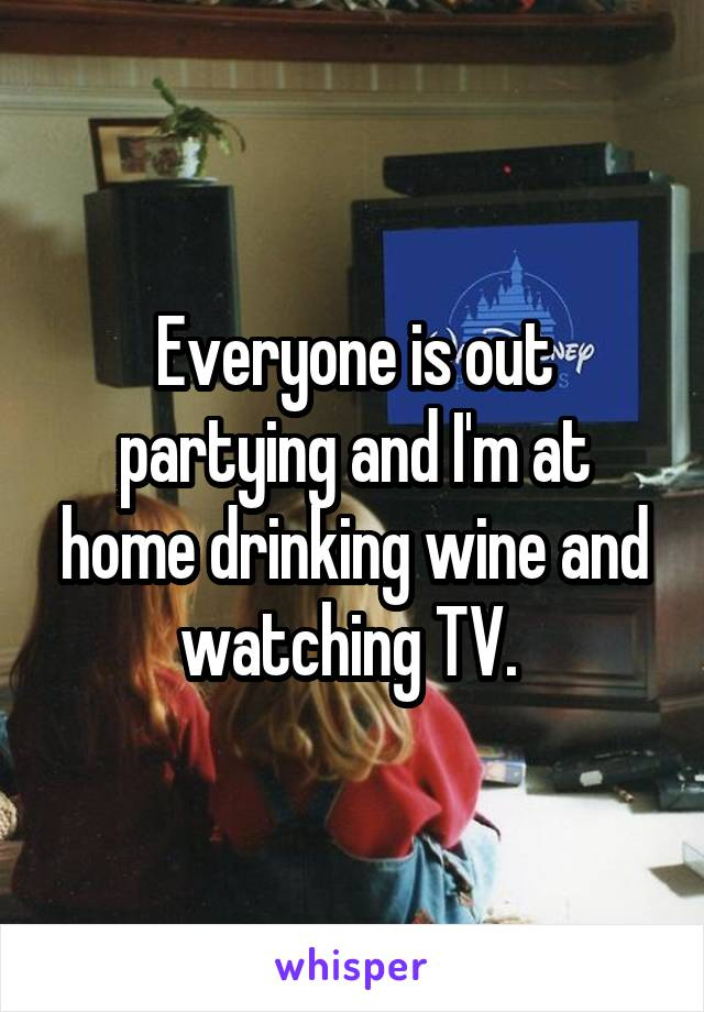 Everyone is out partying and I'm at home drinking wine and watching TV.