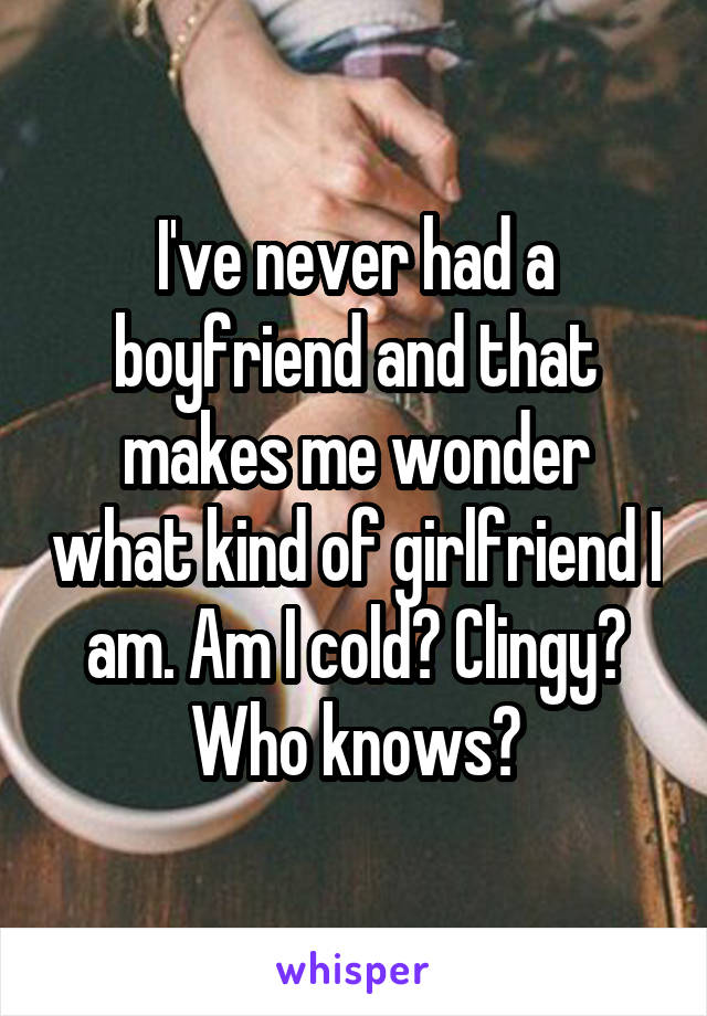 I've never had a boyfriend and that makes me wonder what kind of girlfriend I am. Am I cold? Clingy? Who knows?