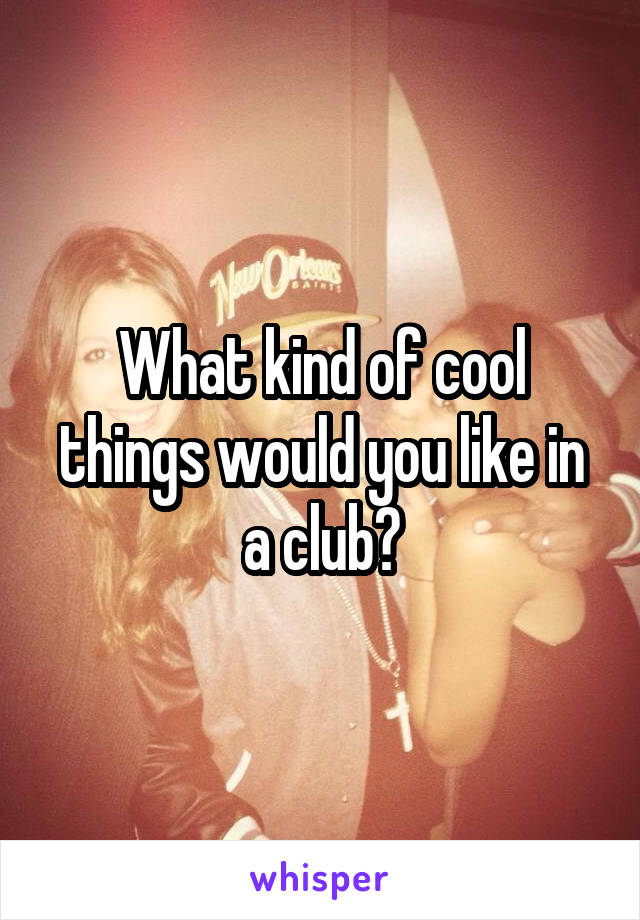 What kind of cool things would you like in a club?