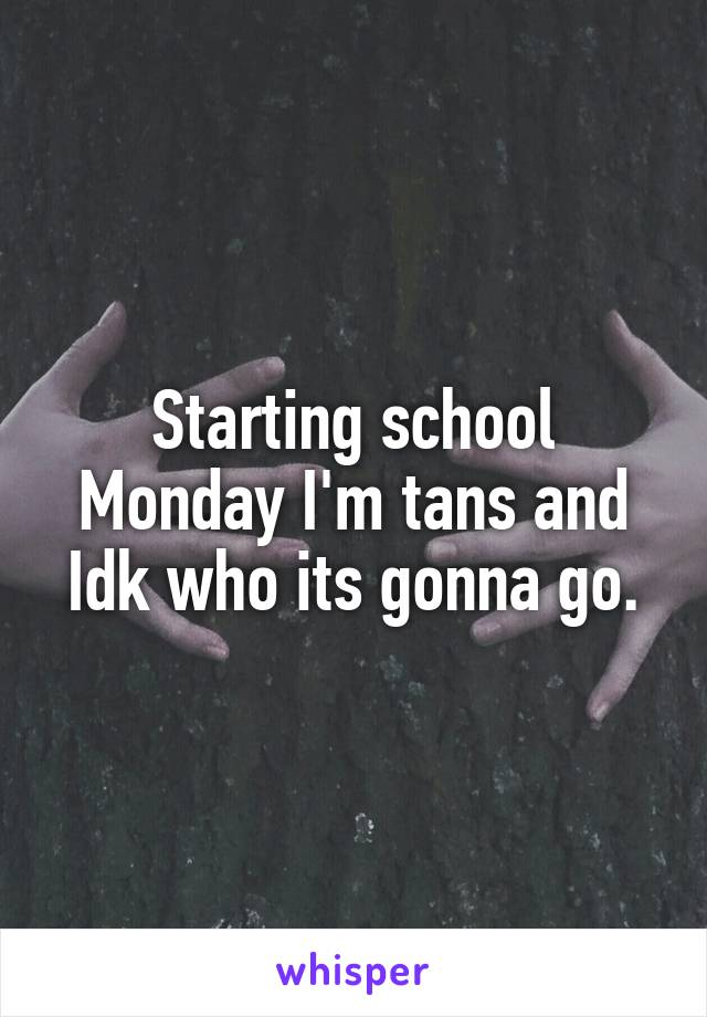 Starting school Monday I'm tans and Idk who its gonna go.