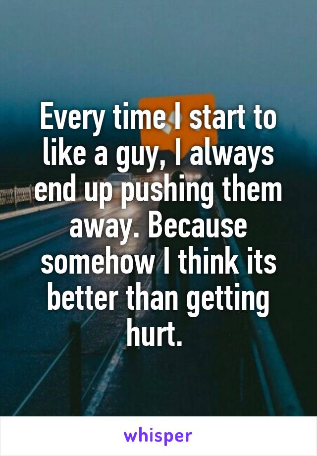 Every time I start to like a guy, I always end up pushing them away. Because somehow I think its better than getting hurt.
