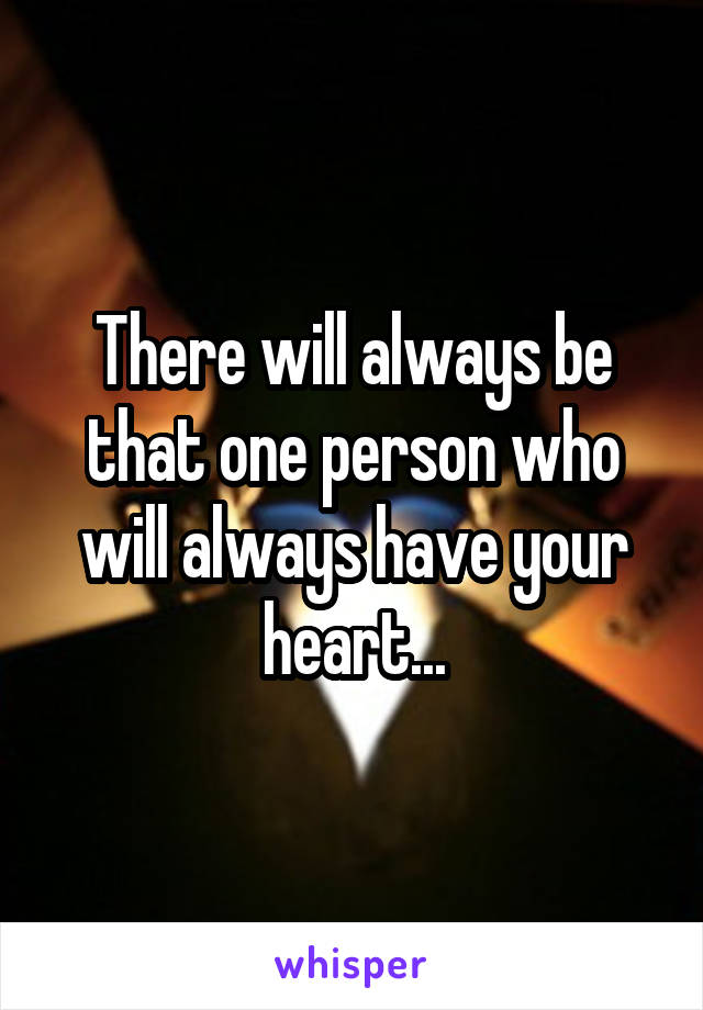 There will always be that one person who will always have your heart...