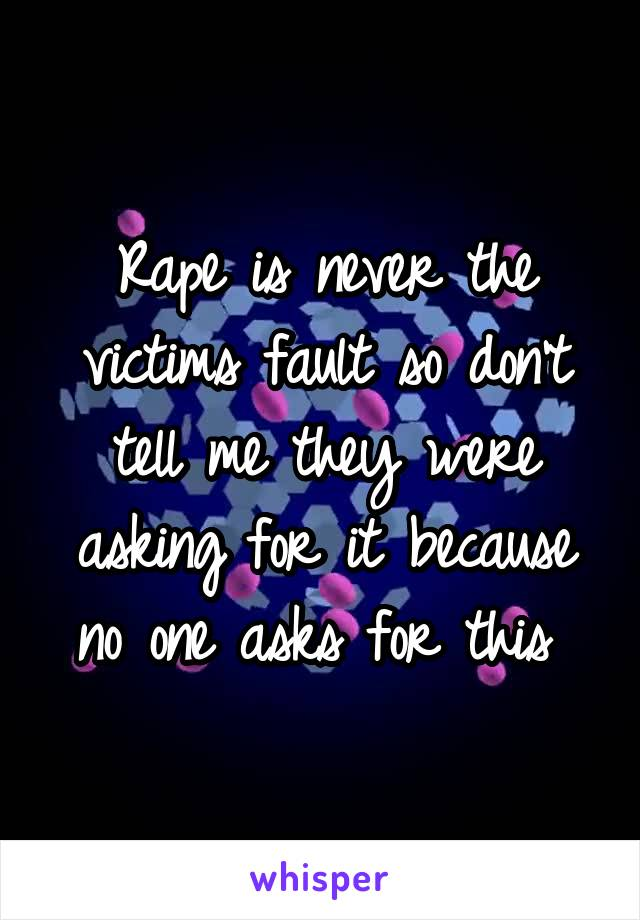 Rape is never the victims fault so don't tell me they were asking for it because no one asks for this
