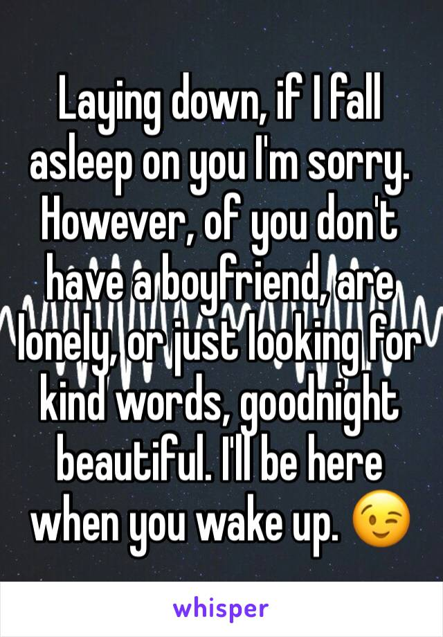 Laying down, if I fall asleep on you I'm sorry. However, of you don't have a boyfriend, are lonely, or just looking for kind words, goodnight beautiful. I'll be here when you wake up. 😉