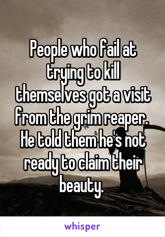 People who fail at trying to kill themselves got a visit from the grim reaper.  He told them he's not ready to claim their beauty.