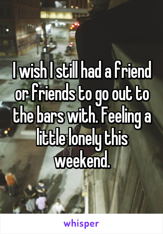 I wish I still had a friend or friends to go out to the bars with. Feeling a little lonely this weekend.