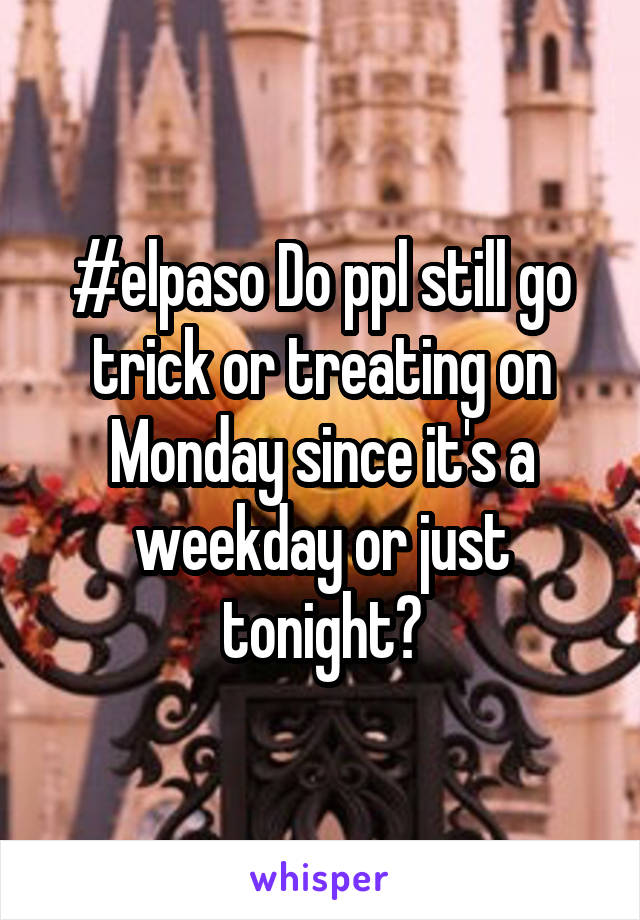 #elpaso Do ppl still go trick or treating on Monday since it's a weekday or just tonight?