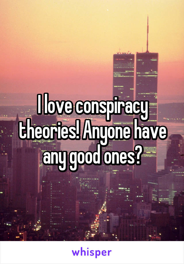 I love conspiracy theories! Anyone have any good ones?