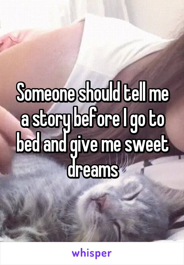 Someone should tell me a story before I go to bed and give me sweet dreams