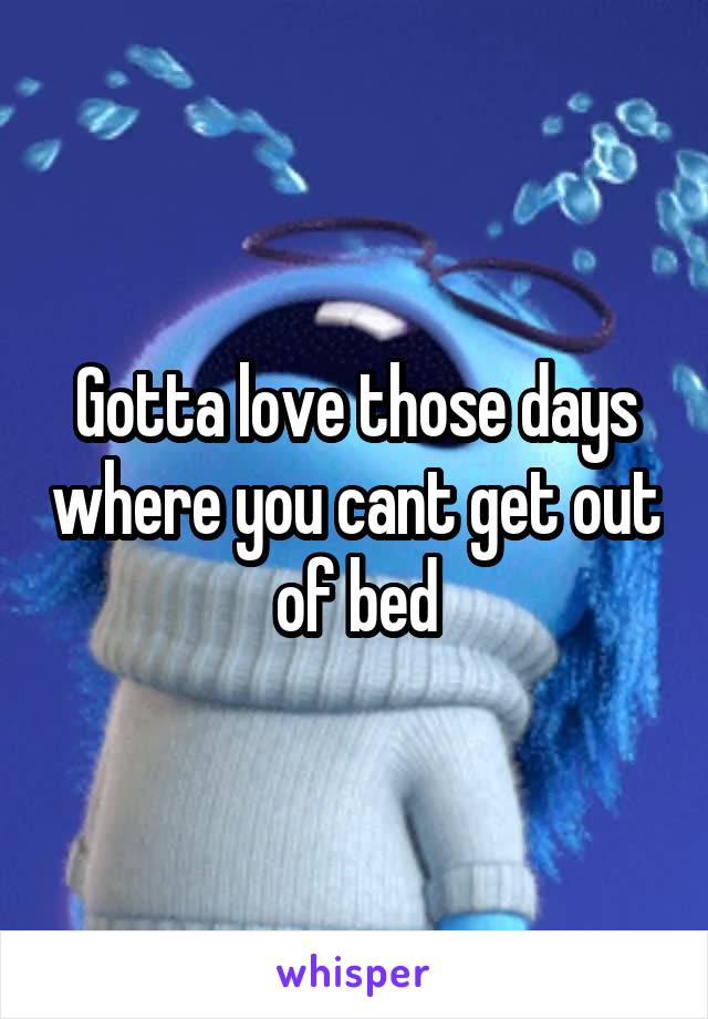 Gotta love those days where you cant get out of bed
