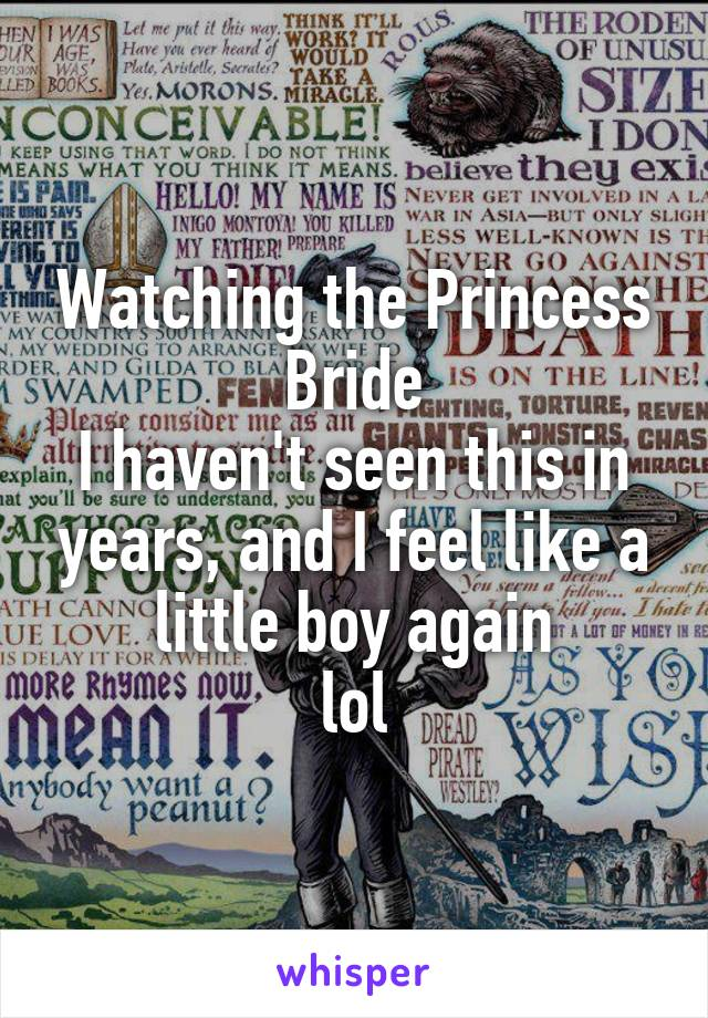 Watching the Princess Bride I haven't seen this in years, and I feel like a little boy again lol