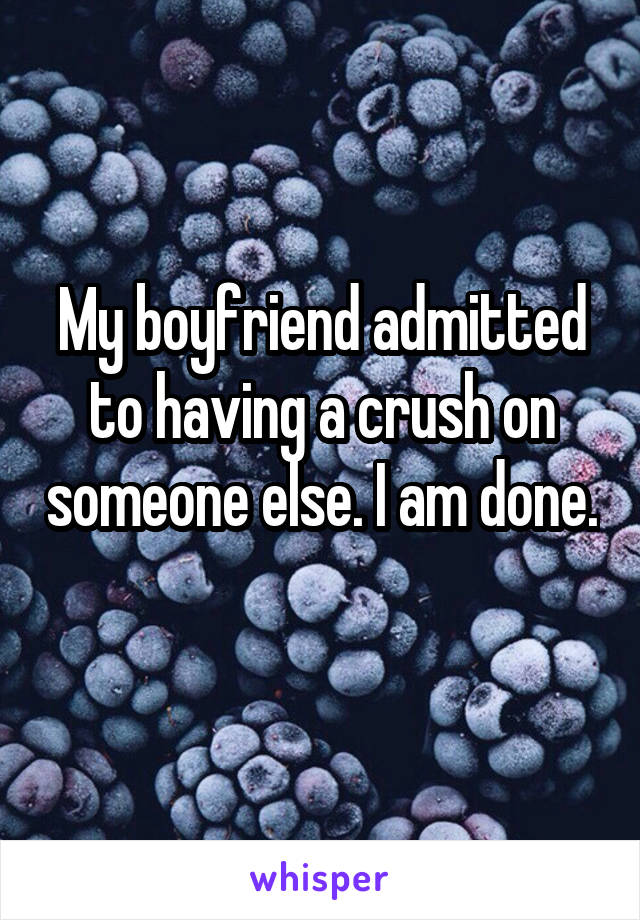 My boyfriend admitted to having a crush on someone else. I am done.