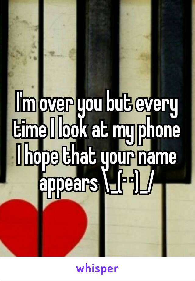 I'm over you but every time I look at my phone I hope that your name appears \_(· ·)_/