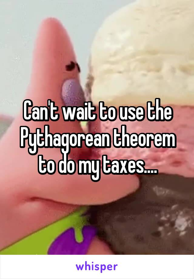 Can't wait to use the Pythagorean theorem to do my taxes....