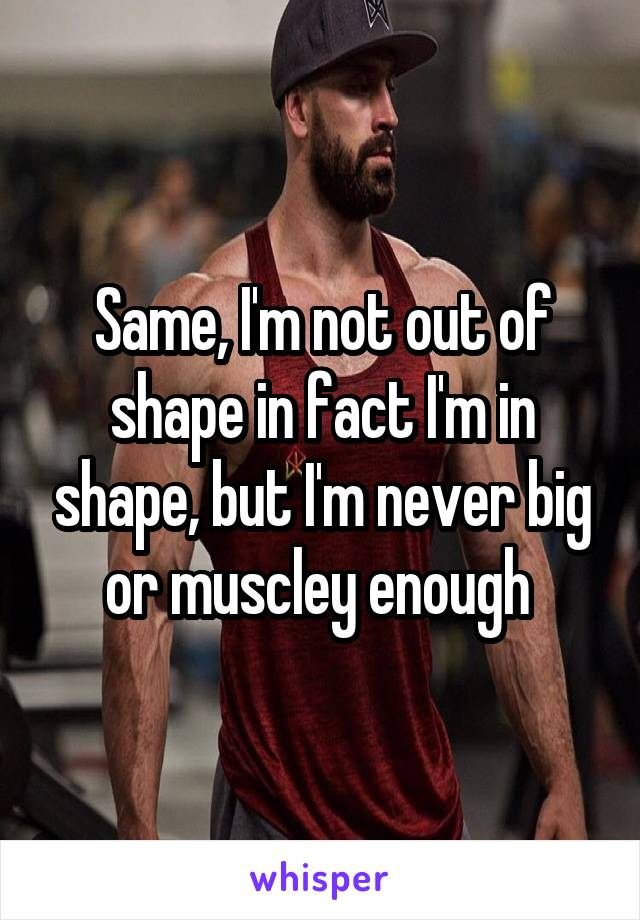 Same, I'm not out of shape in fact I'm in shape, but I'm never big or muscley enough