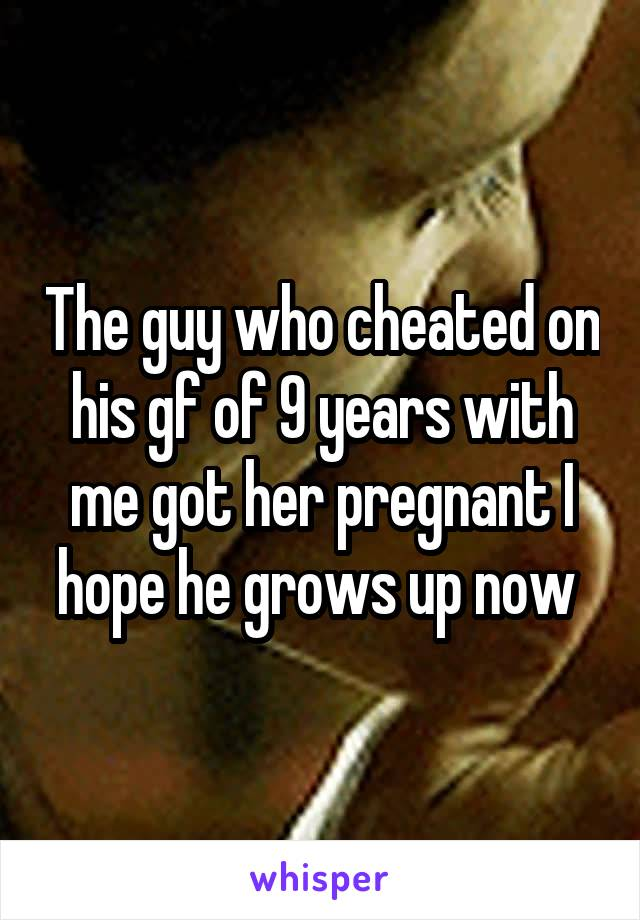 The guy who cheated on his gf of 9 years with me got her pregnant I hope he grows up now