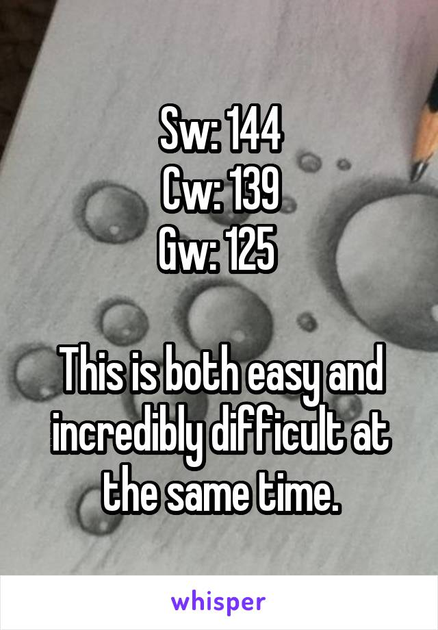 Sw: 144 Cw: 139 Gw: 125   This is both easy and incredibly difficult at the same time.