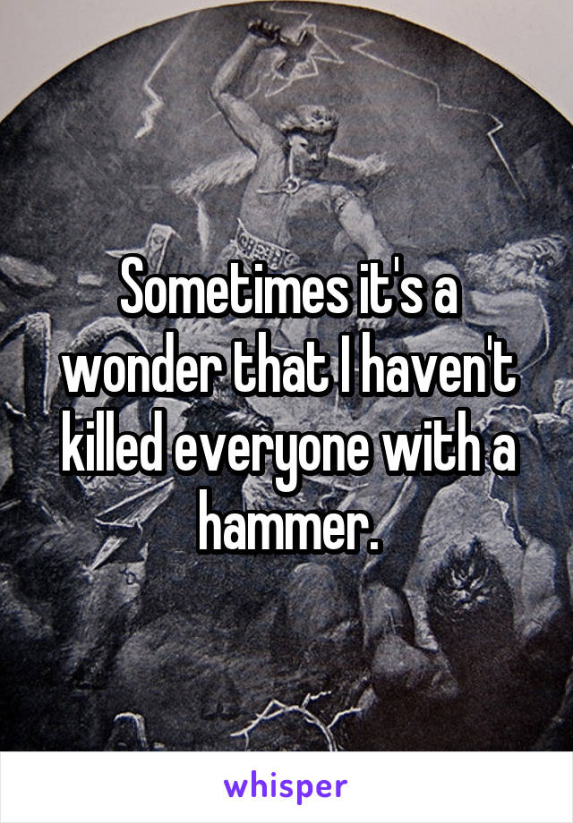 Sometimes it's a wonder that I haven't killed everyone with a hammer.