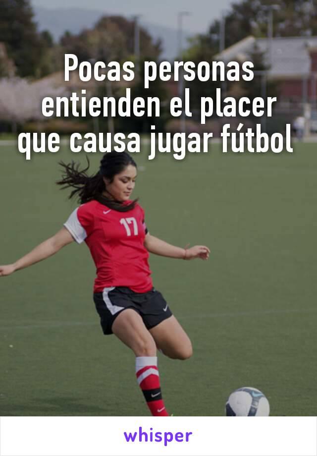 Pocas personas entienden el placer que causa jugar fútbol