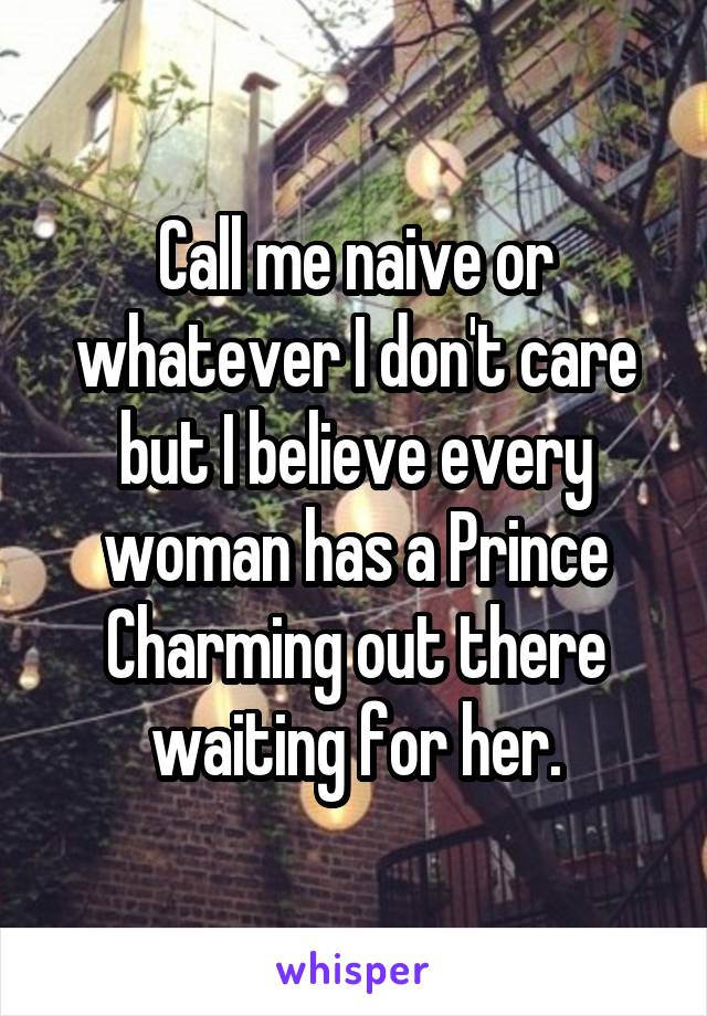 Call me naive or whatever I don't care but I believe every woman has a Prince Charming out there waiting for her.