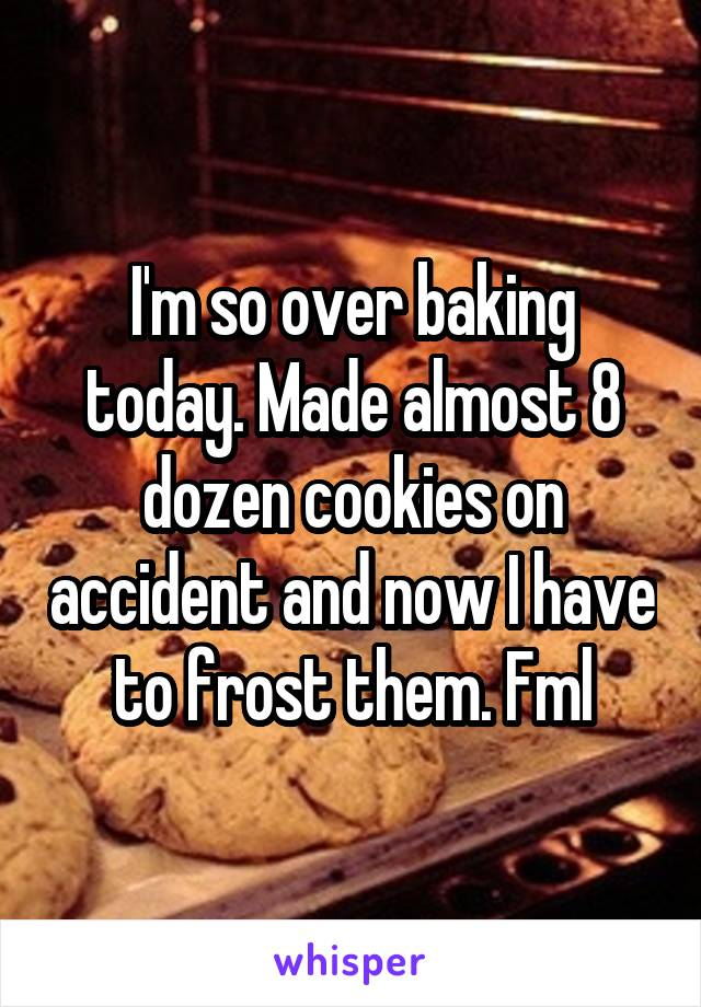 I'm so over baking today. Made almost 8 dozen cookies on accident and now I have to frost them. Fml