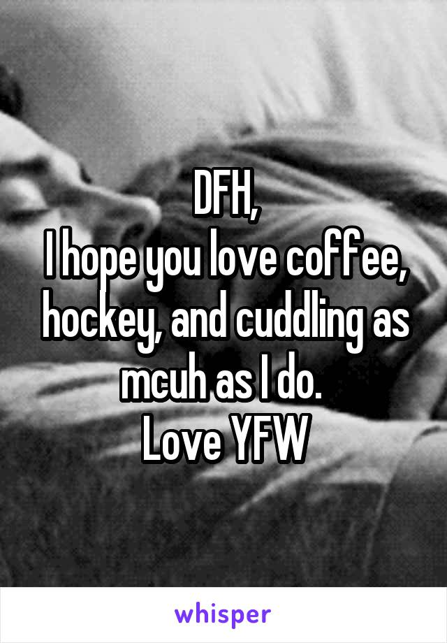 DFH, I hope you love coffee, hockey, and cuddling as mcuh as I do.  Love YFW