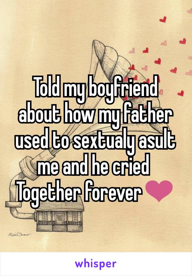 Told my boyfriend about how my father used to sextualy asult me and he cried  Together forever❤