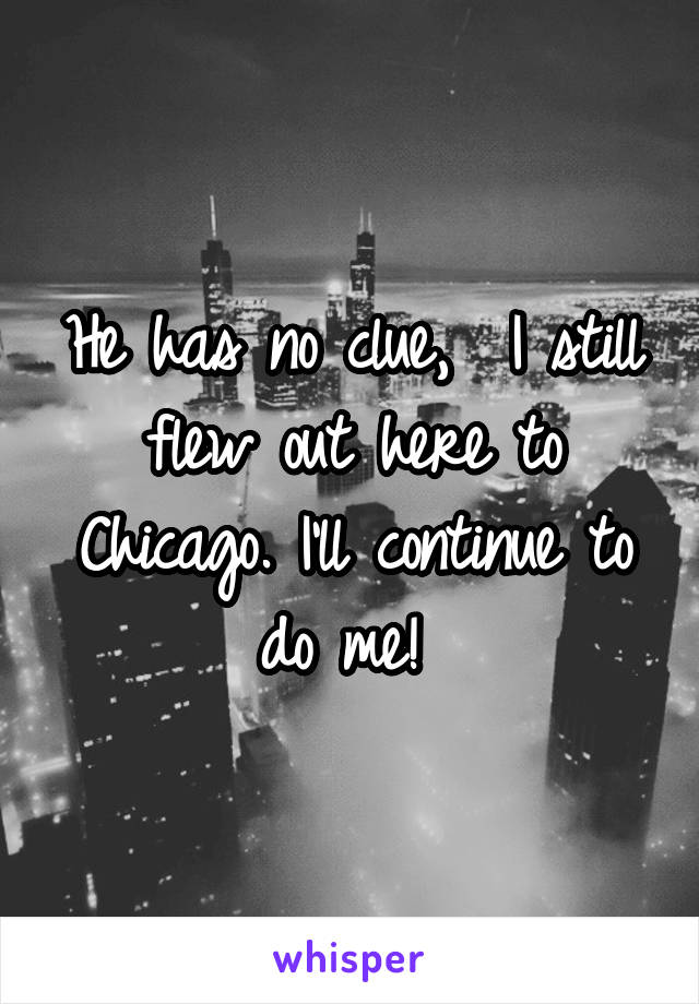 He has no clue,  I still flew out here to Chicago. I'll continue to do me!