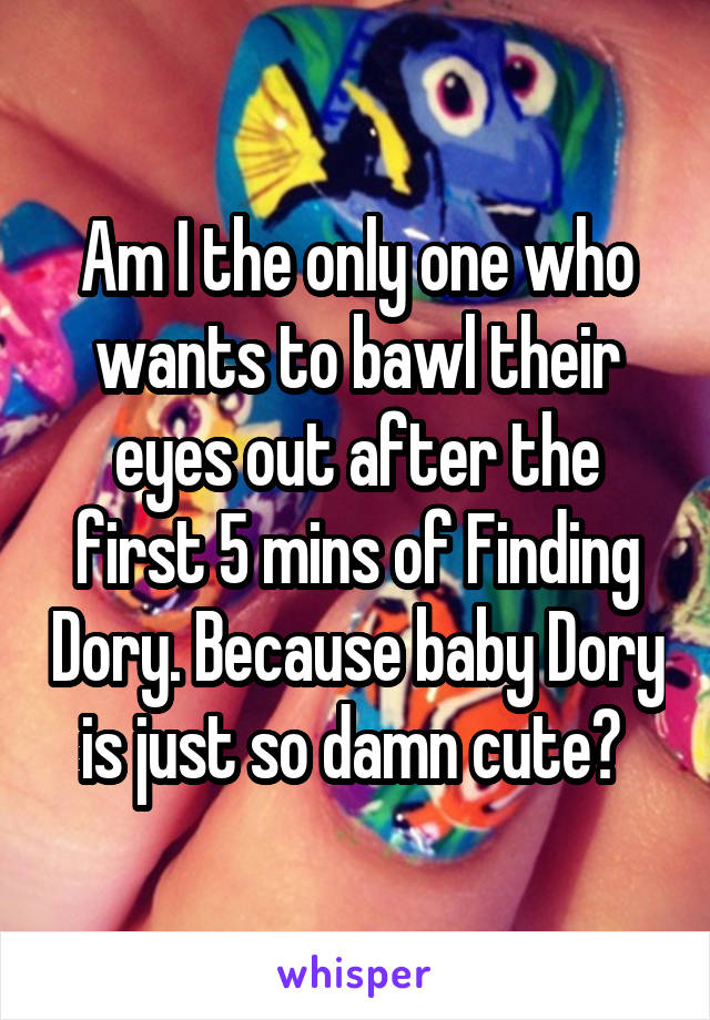 Am I the only one who wants to bawl their eyes out after the first 5 mins of Finding Dory. Because baby Dory is just so damn cute?