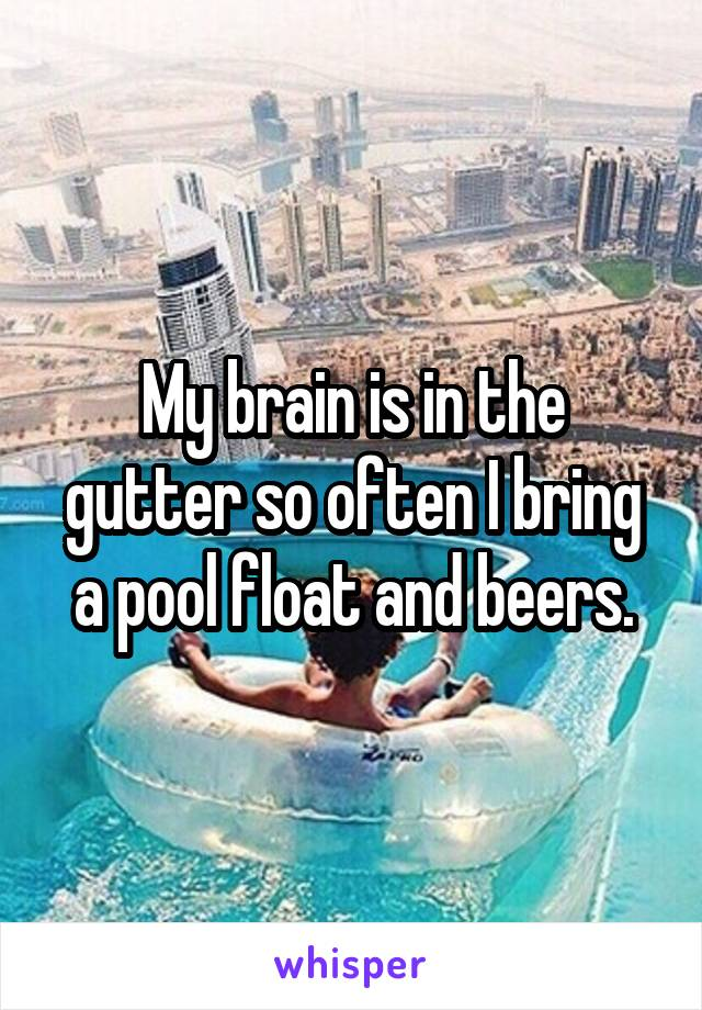 My brain is in the gutter so often I bring a pool float and beers.