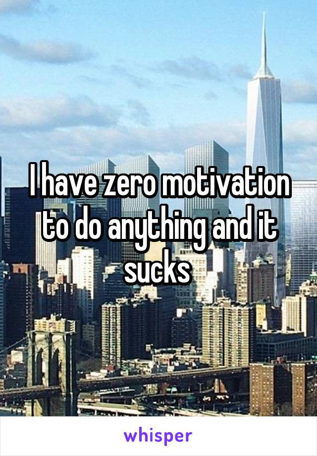 I have zero motivation to do anything and it sucks