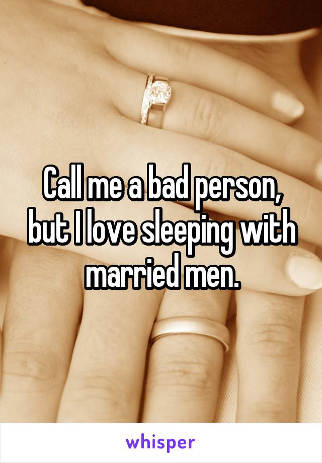 Call me a bad person, but I love sleeping with married men.
