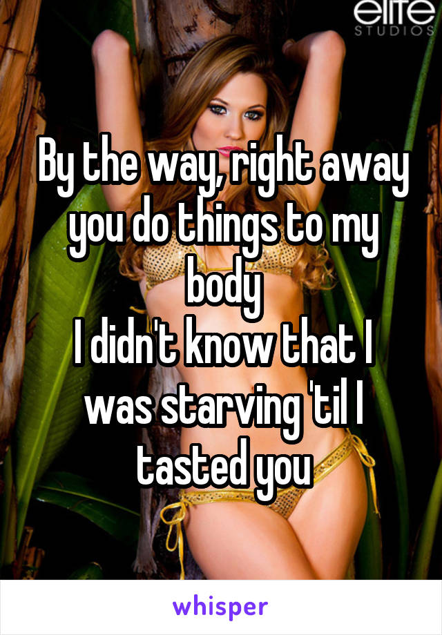 By the way, right away you do things to my body I didn't know that I was starving 'til I tasted you