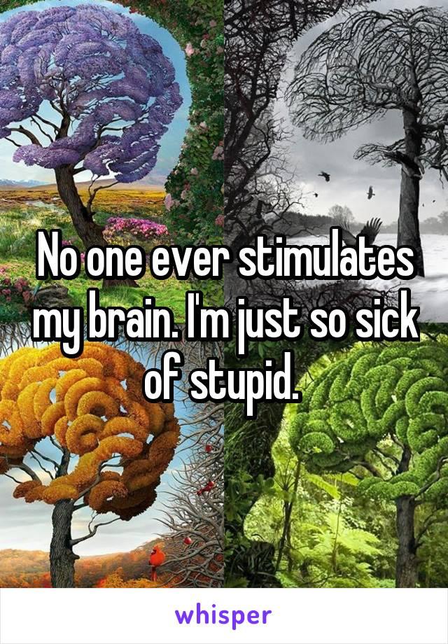 No one ever stimulates my brain. I'm just so sick of stupid.
