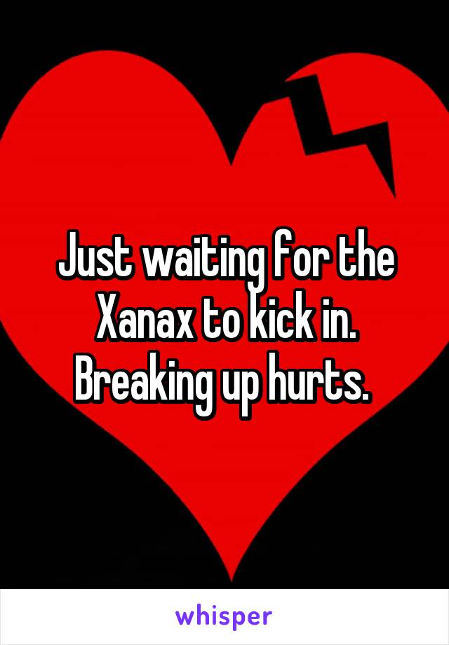 Just waiting for the Xanax to kick in. Breaking up hurts.