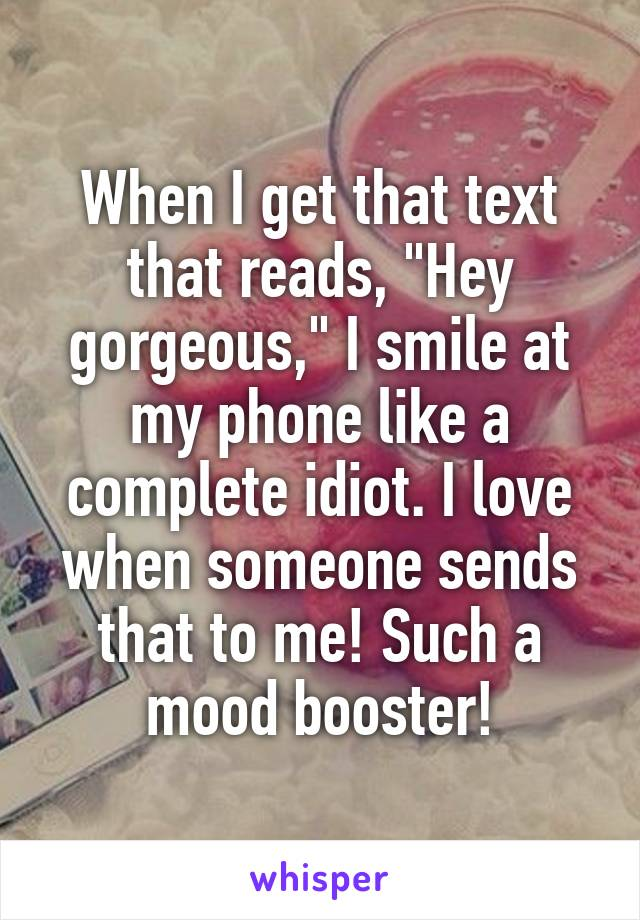 """When I get that text that reads, """"Hey gorgeous,"""" I smile at my phone like a complete idiot. I love when someone sends that to me! Such a mood booster!"""
