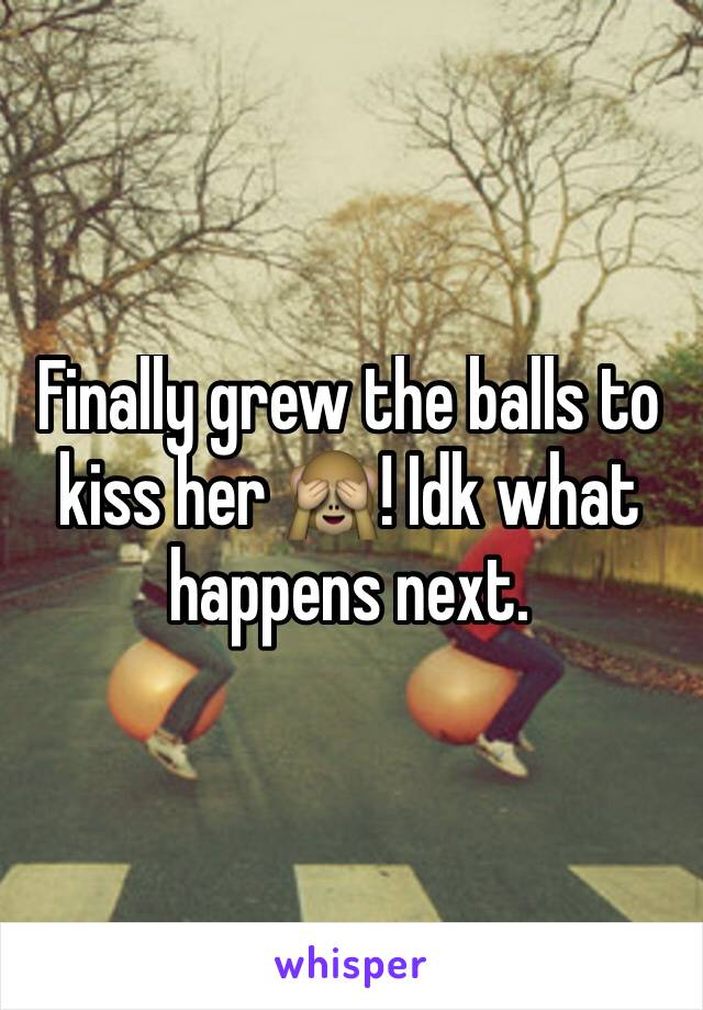 Finally grew the balls to kiss her 🙈! Idk what happens next.
