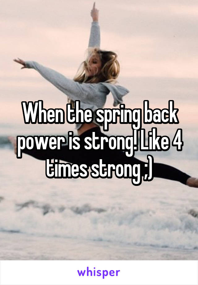 When the spring back power is strong! Like 4 times strong ;)