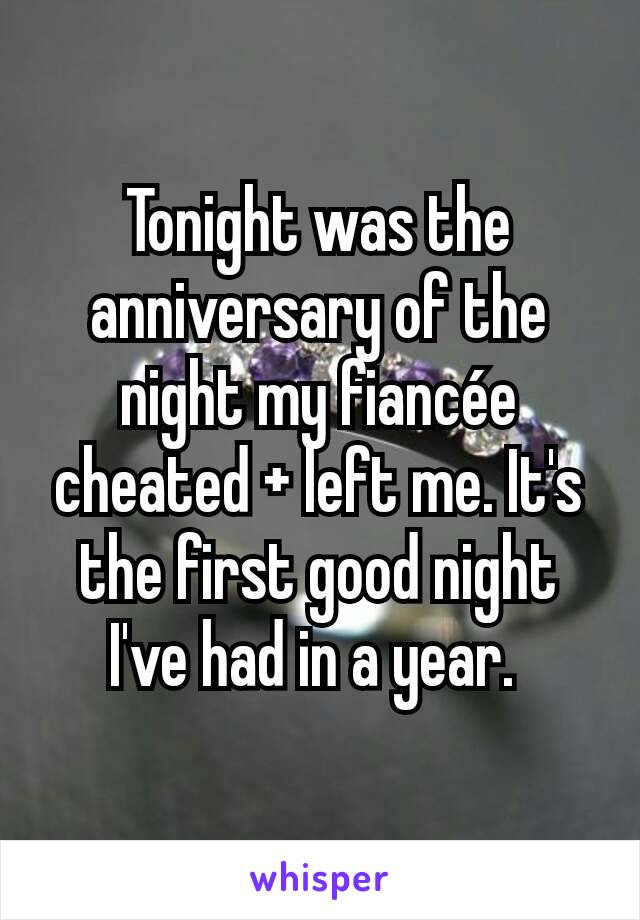 Tonight was the anniversary of the night my fiancée cheated + left me. It's the first good night I've had in a year.